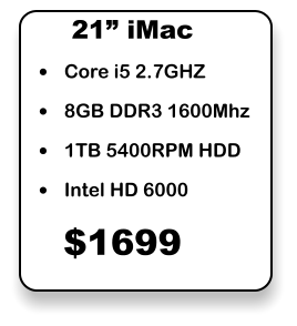 "•	Core i5 2.7GHZ •	8GB DDR3 1600Mhz •	1TB 5400RPM HDD •	Intel HD 6000 21"" iMac $1699"