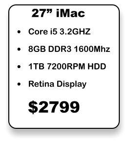 "•	Core i5 3.2GHZ •	8GB DDR3 1600Mhz •	1TB 7200RPM HDD •	Retina Display 27"" iMac $2799"