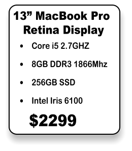"•	Core i5 2.7GHZ •	8GB DDR3 1866Mhz •	256GB SSD •	Intel Iris 6100 13"" MacBook Pro $2299 Retina Display"